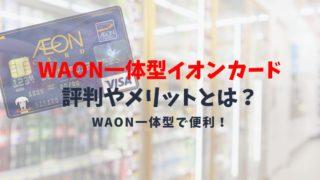 【WAON一体型イオンカードの評判や特典】得られるメリット・デメリットまとめ