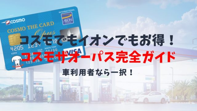 【コスモ・ザ・カード・オーパスの特典と口コミ】イオンの特典に加えてコスモ石油でもお得なカード!