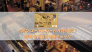 【イオンゴールドカードの特典と評判を解説】年会費無料で持てるゴールドカード!