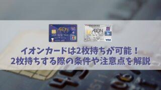 イオンカードは2枚持ちが可能?2枚持ちする上での条件や審査・限度額を解説!アイキャッチ