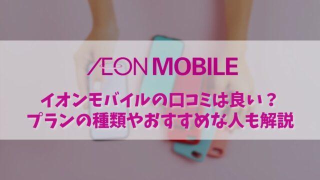 【イオンモバイルの評判・口コミ】格安SIMでイオンモバイルを選ぶべき人・そうではない人を比較!