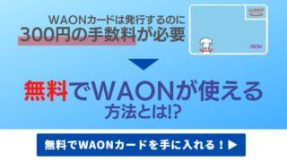 【電子マネーWAONカードの無料の作り方】発行手数料300円をタダで入手する方法