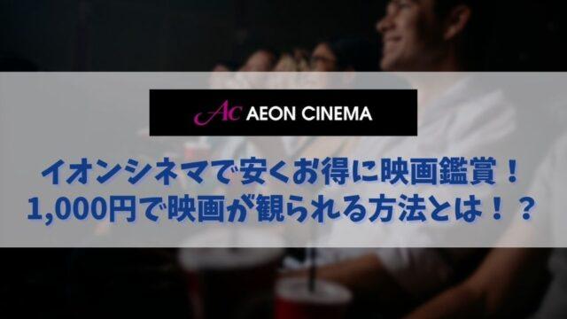 イオンシネマを安く観る方法 いつでも1,000円で映画館が楽しめる!