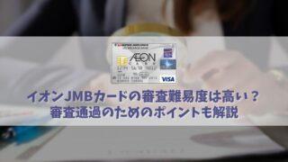 イオンJMBカードの審査難易度は難しい?審査に通るためのチェックポイントを解説