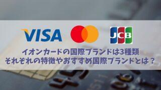 イオンカードのおすすめ国際ブランドは?VISA・MasterCard・JCBの特徴も解説!