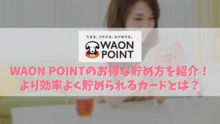 WAON POINTのお得な貯め方8選を紹介!お買物やリサイクル品回収でも貯められる!アイキャッチ