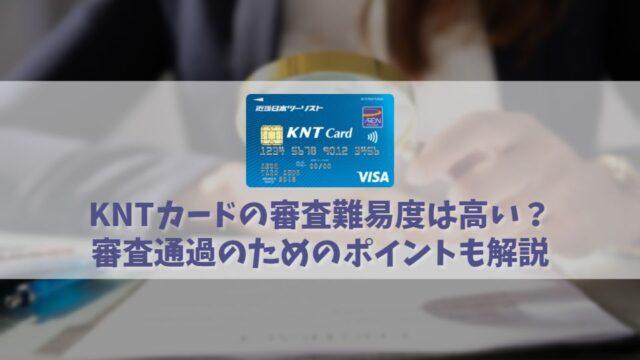 KNTカードの審査難易度は難しい?審査に通るためのチェックポイントを解説