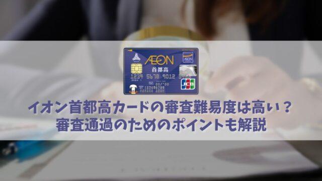 イオン首都高カードの審査難易度は難しい?審査に通るためのチェックポイントを解説